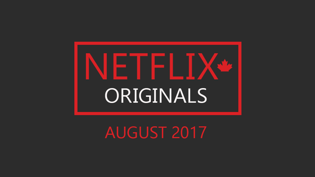 "Netflix Canada ""Originals"" August 2017 Movie & TV Shows Announced"